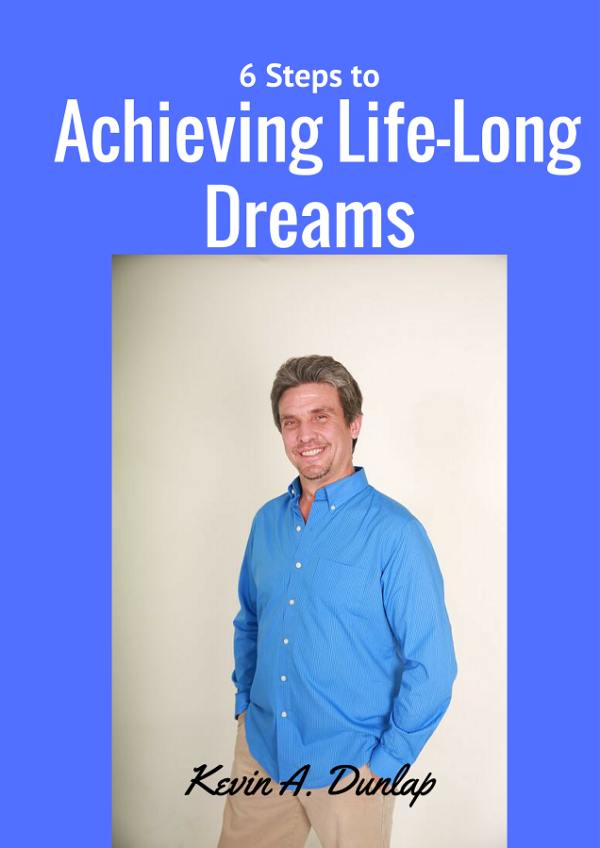 Kevin A Dunlap's eBook 6 Steps to Achieving Life-Long Dreams. In this eBook Kevin covers the 6 steps to achieving your dreams in life.
